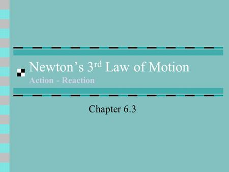 Newton's 3 rd Law of Motion Action - Reaction Chapter 6.3.