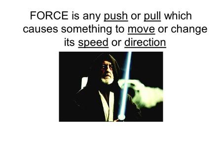 FORCE is any push or pull which causes something to move or change its speed or direction.