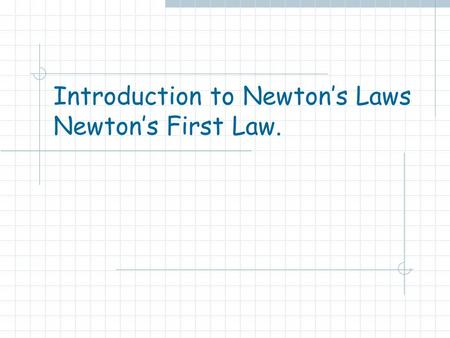 Introduction to Newton's Laws Newton's First Law..
