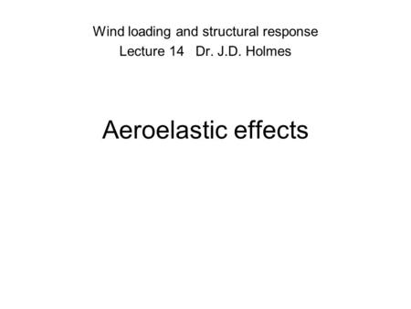 Aeroelastic effects Wind loading and structural response Lecture 14 Dr. J.D. Holmes.