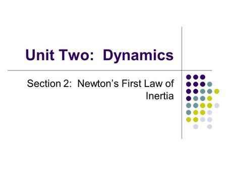 Unit Two: Dynamics Section 2: Newton's First Law of Inertia.