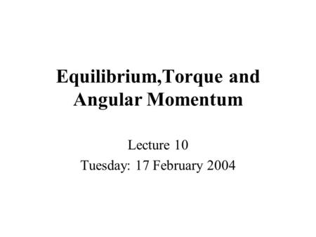 Equilibrium,Torque and Angular Momentum Lecture 10 Tuesday: 17 February 2004.