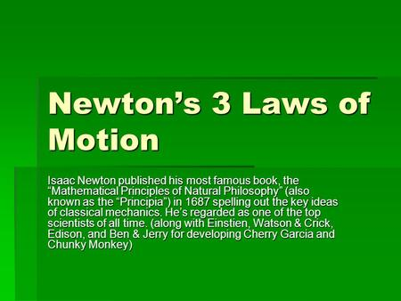 "Newton's 3 Laws of Motion Isaac Newton published his most famous book, the ""Mathematical Principles of Natural Philosophy"" (also known as the ""Principia"")"