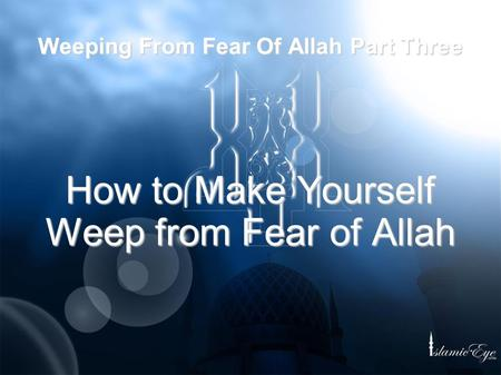 Weeping From Fear Of Allah Part Three How to Make Yourself Weep from Fear of Allah.