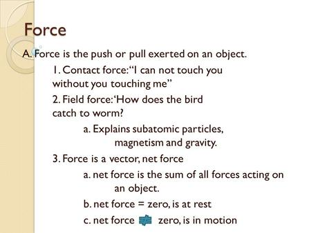 "Force A. Force is the push or pull exerted on an object. 1. Contact force: ""I can not touch you without you touching me"" 2. Field force: 'How does the."