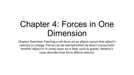 Chapter 4: Forces in One Dimension Chapter Overview: Exerting a net force on an object causes that object's velocity to change. Forces can be exerted either.