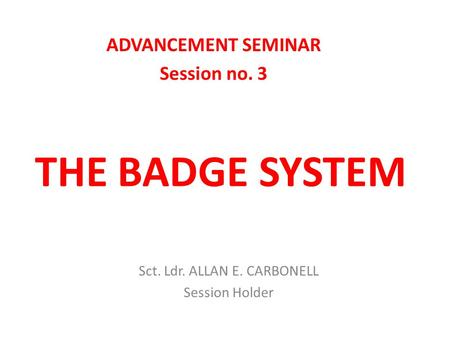 THE BADGE SYSTEM ADVANCEMENT SEMINAR Session no. 3 Sct. Ldr. ALLAN E. CARBONELL Session Holder.