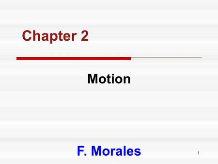 1 Chapter 2 Motion F. Morales. 2 CHAPTER OUTLINE  Motion Motion  Vectors Vectors  History of Motion History of Motion  Speed & Velocity Speed & Velocity.