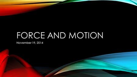 FORCE AND MOTION November 19, 2014. WHAT CAN CHANGE AN OBJECTS MOTION?