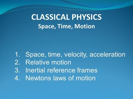 CLASSICAL PHYSICS Space, Time, Motion 1.Space, time, velocity, acceleration 2.Relative motion 3.Inertial reference frames 4.Newtons laws of motion.