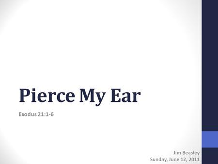 Pierce My Ear Exodus 21:1-6 Jim Beasley Sunday, June 12, 2011.