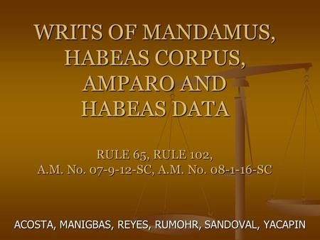 WRITS <strong>OF</strong> MANDAMUS, HABEAS CORPUS, AMPARO AND HABEAS DATA RULE 65, RULE 102, A.M. No. 07-9-12-SC, A.M. No. 08-1-16-SC ACOSTA, MANIGBAS, REYES, RUMOHR, SANDOVAL,