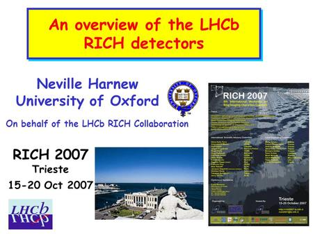 An overview of the LHCb RICH detectors RICH 2007 Trieste 15-20 Oct 2007 Neville Harnew University of Oxford On behalf of the LHCb RICH Collaboration.