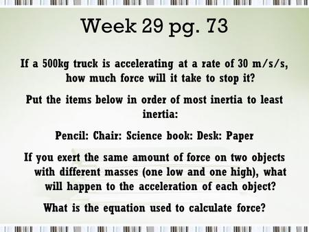 If a 500kg truck is accelerating at a rate of 30 m/s/s, how much force will it take to stop it? Put the items below in order of most inertia to least inertia: