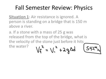 Fall Semester Review: Physics Situation 1: Air resistance is ignored. A person is standing on a bridge that is 150 m above a river. a. If a stone with.