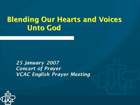 Blending Our Hearts and Voices Unto God 25 January 2007 Concert of Prayer VCAC English Prayer Meeting.