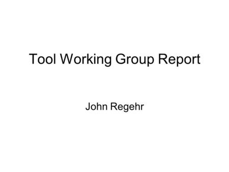Tool Working Group Report John Regehr. 2 Tool WG Agenda Technology transfer: Move software tools from research into practical use for TinyOS 2.x developers.