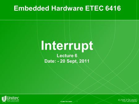 1 © Unitec New Zealand Interrupt Lecture 6 Date: - 20 Sept, 2011 Embedded Hardware ETEC 6416.
