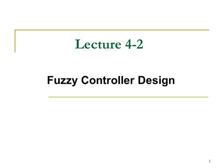 1 Lecture 4-2 Fuzzy Controller Design. 2 How do we design a fuzzy controller? Fuzzy control system design essentially amounts to (1) choosing the fuzzy.