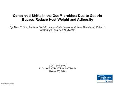 Conserved Shifts in the Gut Microbiota Due to Gastric Bypass Reduce Host Weight and Adiposity by Alice P. Liou, Melissa Paziuk, Jesus-Mario Luevano, Sriram.