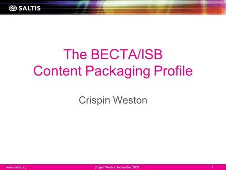 Www.saltis.orgCrispin Weston November 2009 1 The BECTA/ISB Content Packaging Profile Crispin Weston.