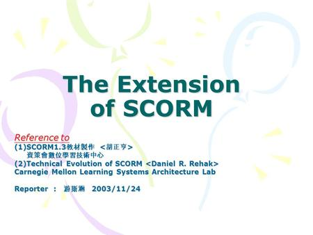 The Extension of SCORM Reference to (1)SCORM1.3 教材製作 (1)SCORM1.3 教材製作 資策會數位學習技術中心 資策會數位學習技術中心 (2)Technical Evolution of SCORM (2)Technical Evolution of.