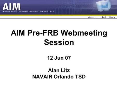 AIM Pre-FRB Webmeeting Session 12 Jun 07 Alan Litz NAVAIR Orlando TSD.