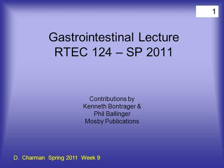 1 Gastrointestinal Lecture RTEC 124 – SP 2011 Contributions by Kenneth Bontrager & Phil Ballinger Mosby Publications D. Charman Spring 2011 Week 9.