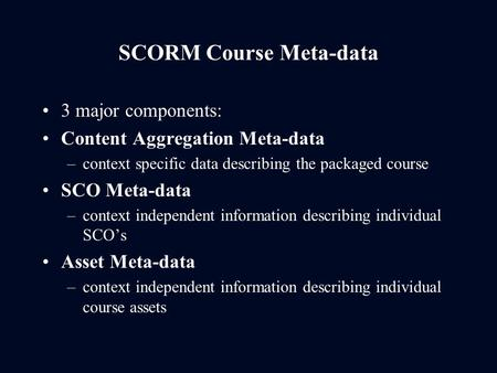 SCORM Course Meta-data 3 major components: Content Aggregation Meta-data –context specific data describing the packaged course SCO Meta-data –context independent.