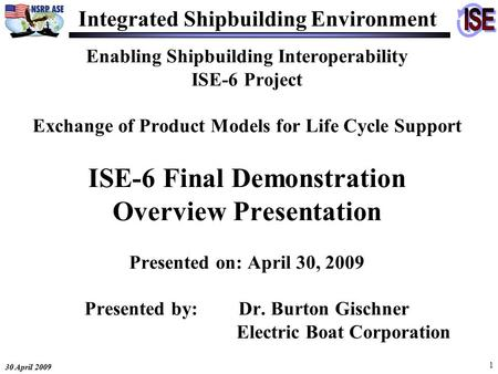30 April 2009 1 Enabling Shipbuilding Interoperability ISE-6 Project Exchange of Product Models for Life Cycle Support ISE-6 Final Demonstration Overview.