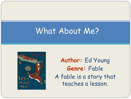 Author: Ed Young Genre: Fable A fable is a story that teaches a lesson. What About Me?