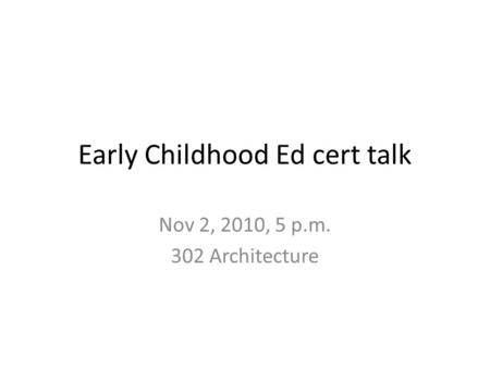 Early Childhood Ed cert talk Nov 2, 2010, 5 p.m. 302 Architecture.