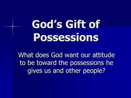 God's Gift of Possessions What does God want our attitude to be toward the possessions he gives us and other people?