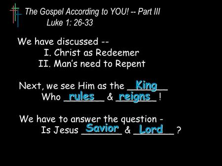 The Gospel According to YOU! -- Part III Luke 1: 26-33 We have discussed -- I. Christ as Redeemer II. Man's need to Repent Next, we see Him as the _______.