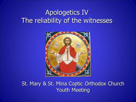 Apologetics IV The reliability of the witnesses St. Mary & St. Mina Coptic Orthodox Church Youth Meeting.