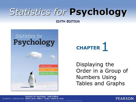 Statistics for Psychology CHAPTER SIXTH EDITION Statistics for Psychology, Sixth Edition Arthur Aron | Elliot J. Coups | Elaine N. Aron Copyright © 2013.