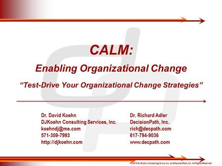 "© 2012 DJ Koehn Consulting Srvcs, Inc. and DecisionPath, Inc. All Rights Reserved. CALM: Enabling Organizational Change ""Test-Drive Your Organizational."