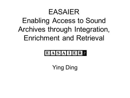 EASAIER Enabling Access to Sound Archives through Integration, Enrichment and Retrieval Ying Ding.