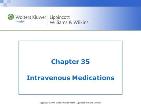 Copyright © 2009 Wolters Kluwer Health | Lippincott Williams & Wilkins Chapter 35 Intravenous Medications.