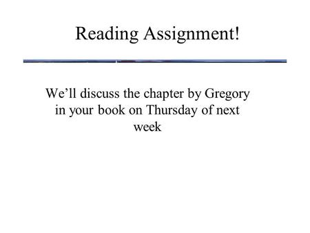Reading Assignment! We'll discuss the chapter by Gregory in your book on Thursday of next week.