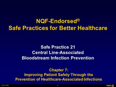 1 © 2010 TMIT NQF-Endorsed ® Safe Practices for Better Healthcare Safe Practice 21 Central Line-Associated Bloodstream Infection Prevention Chapter 7: