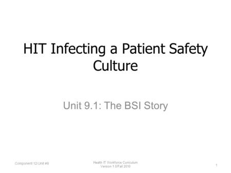 Unit 9.1: The BSI Story HIT Infecting a Patient Safety Culture Component 12/Unit #9 1 Health IT Workforce Curriculum Version 1.0/Fall 2010.