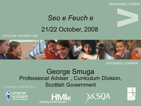 George Smuga 21/22 October, 2008 Seo e Feuch e Professional Adviser, Curriculum Division, Scottish Government.