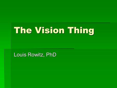 The Vision Thing Louis Rowitz, PhD. LEADERSHIP TEAM BUILDING VALUES CLARIFICATION MISSION VISION GOALS & OBJECTIVES ACTION IMPLEMENTATION EVALUATION POLICY.
