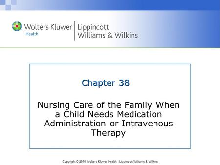 Copyright © 2010 Wolters Kluwer Health | Lippincott Williams & Wilkins Chapter 38 Nursing Care of the Family When a Child Needs Medication Administration.