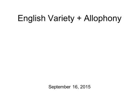 English Variety + Allophony September 16, 2015 For Friday Please take a stab at the following exercises from Chapter 2 of A Course in Phonetics before.