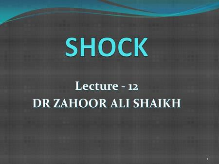 Lecture - 12 DR ZAHOOR ALI SHAIKH 1. We will discuss SHOCK under the following headings - DEFINATION - CLASSIFICATION - CLINICAL PRESENTATION - COMPENSATORY.