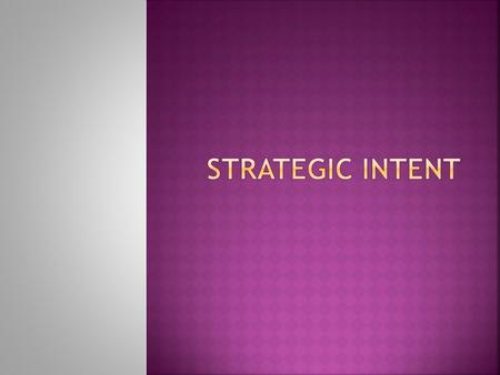  Strategic Intent is the leveraging of a firm's internal resources, capabilities & core competencies to accomplish the firm's vision, mission & objectives.