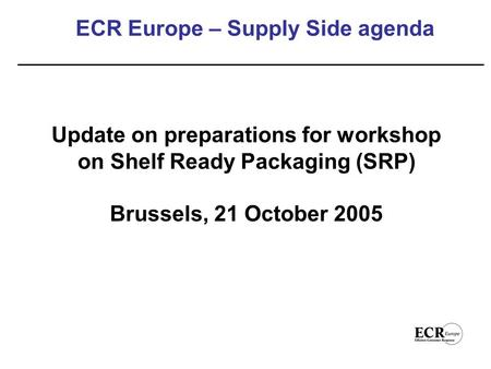 ECR Europe – Supply Side agenda Update on preparations for workshop on Shelf Ready Packaging (SRP) Brussels, 21 October 2005.