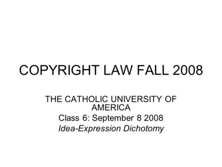 COPYRIGHT LAW FALL 2008 THE CATHOLIC UNIVERSITY OF AMERICA Class 6: September 8 2008 Idea-Expression Dichotomy.